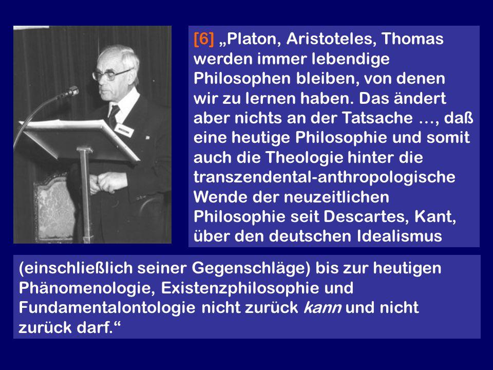 """[6] """"Platon, Aristoteles, Thomas werden immer lebendige Philosophen bleiben, von denen wir zu lernen haben. Das ändert aber nichts an der Tatsache …, daß eine heutige Philosophie und somit auch die Theologie hinter die transzendental-anthropologische Wende der neuzeitlichen Philosophie seit Descartes, Kant, über den deutschen Idealismus"""